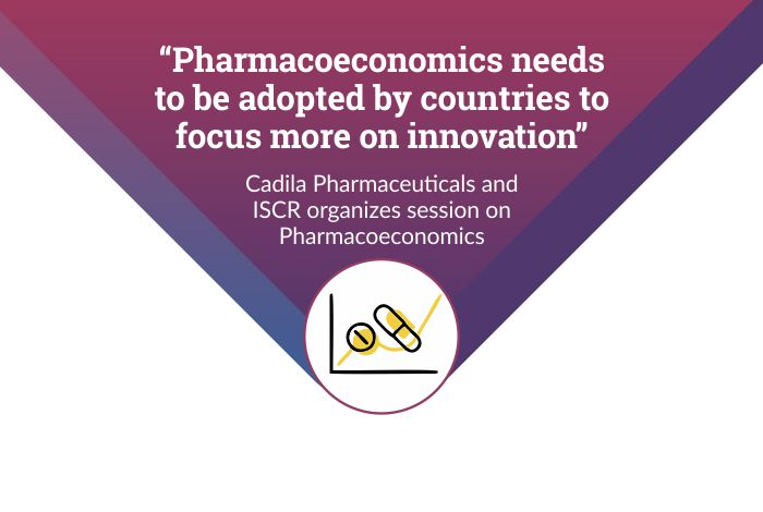 """Pharmacoeconomics needs to be adopted by countries to focus more on innovation"" – Cadila Pharmaceuticals and ISCR organizes session on Pharmacoeconomics"